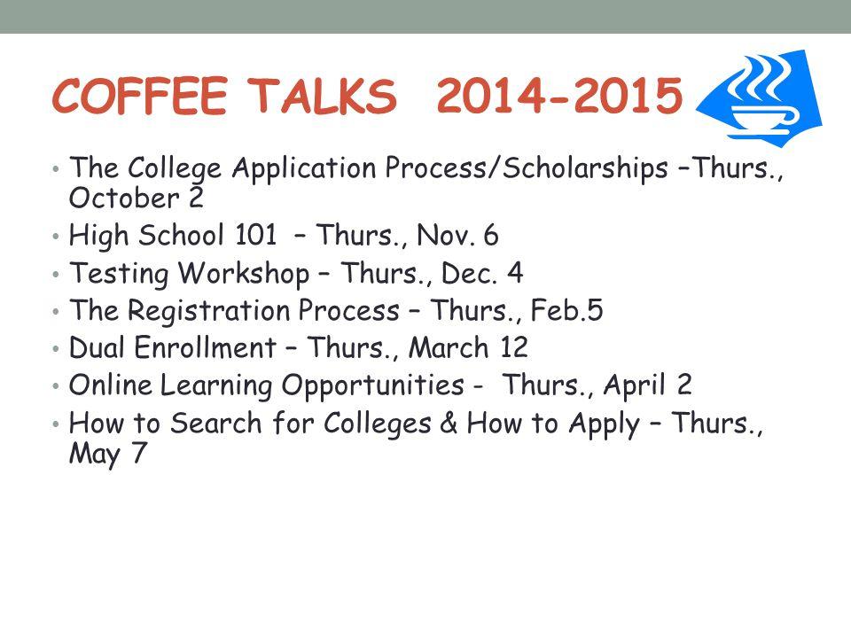 COFFEE TALKS 2014-2015 The College Application Process/Scholarships –Thurs., October 2. High School 101 – Thurs., Nov. 6.