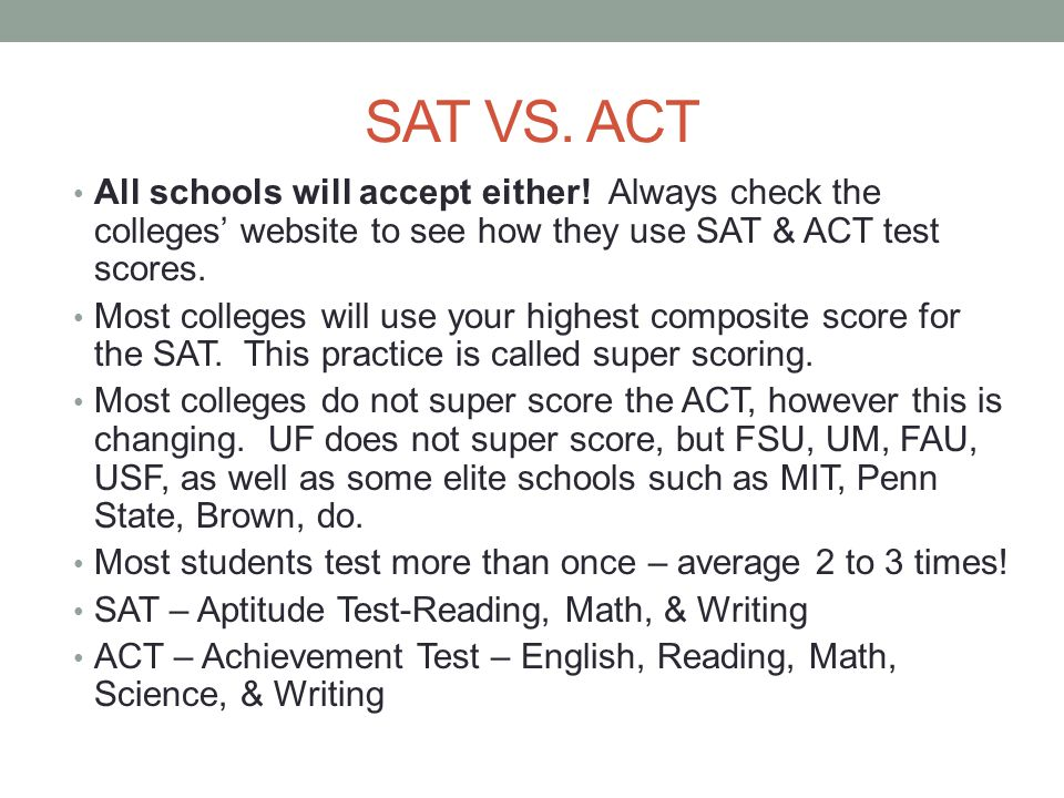 SAT VS. ACT All schools will accept either! Always check the colleges' website to see how they use SAT & ACT test scores.