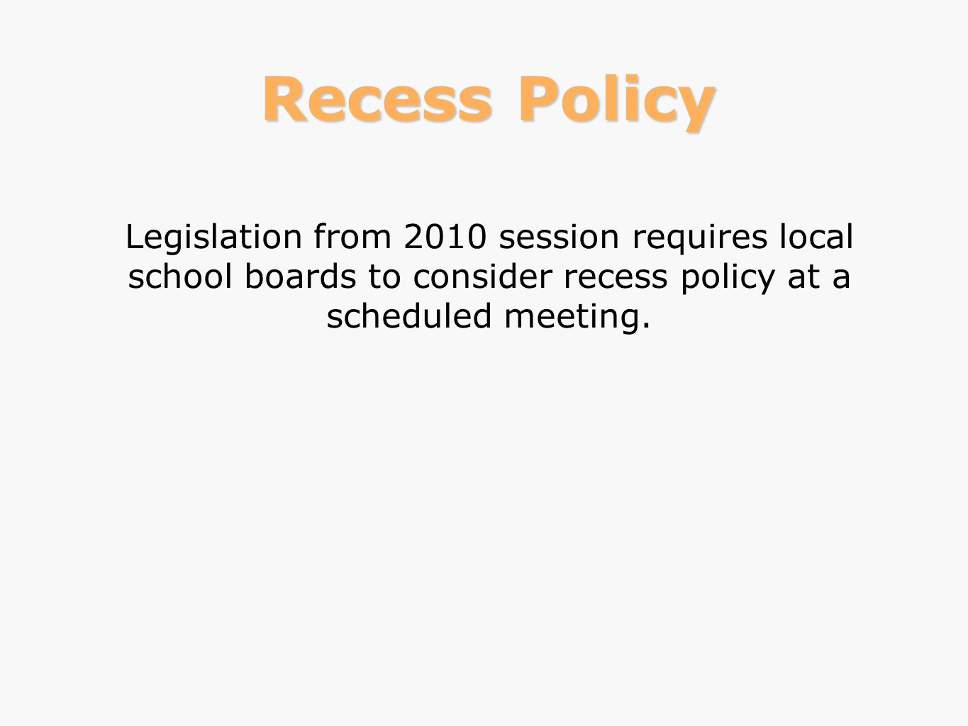 Recess Policy Legislation from 2010 session requires local school boards to consider recess policy at a scheduled meeting.