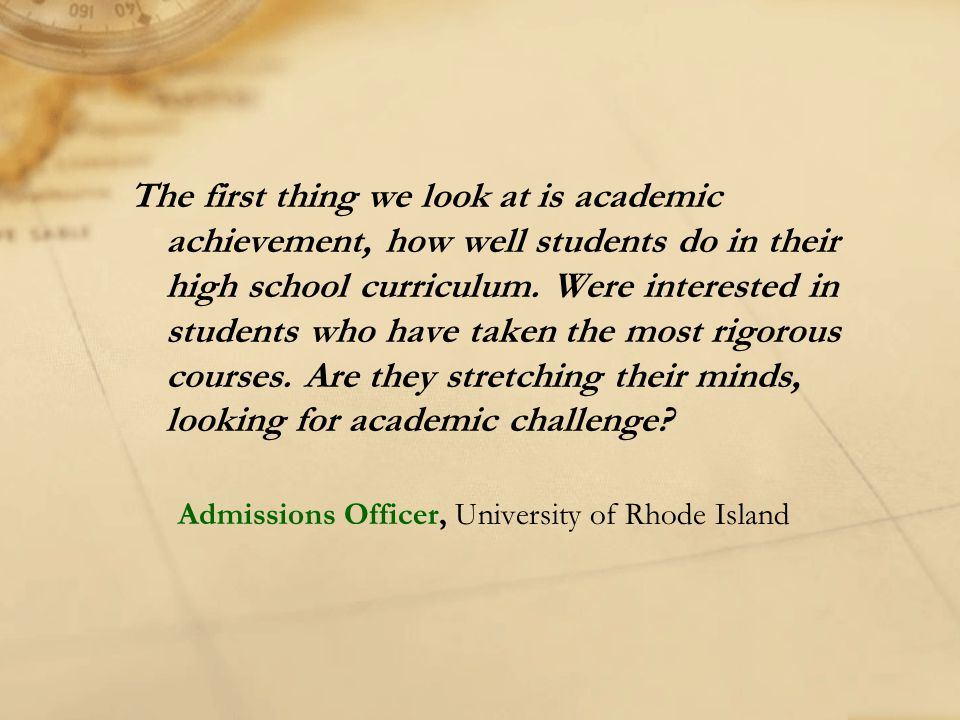 The first thing we look at is academic achievement, how well students do in their high school curriculum. Were interested in students who have taken the most rigorous courses. Are they stretching their minds, looking for academic challenge