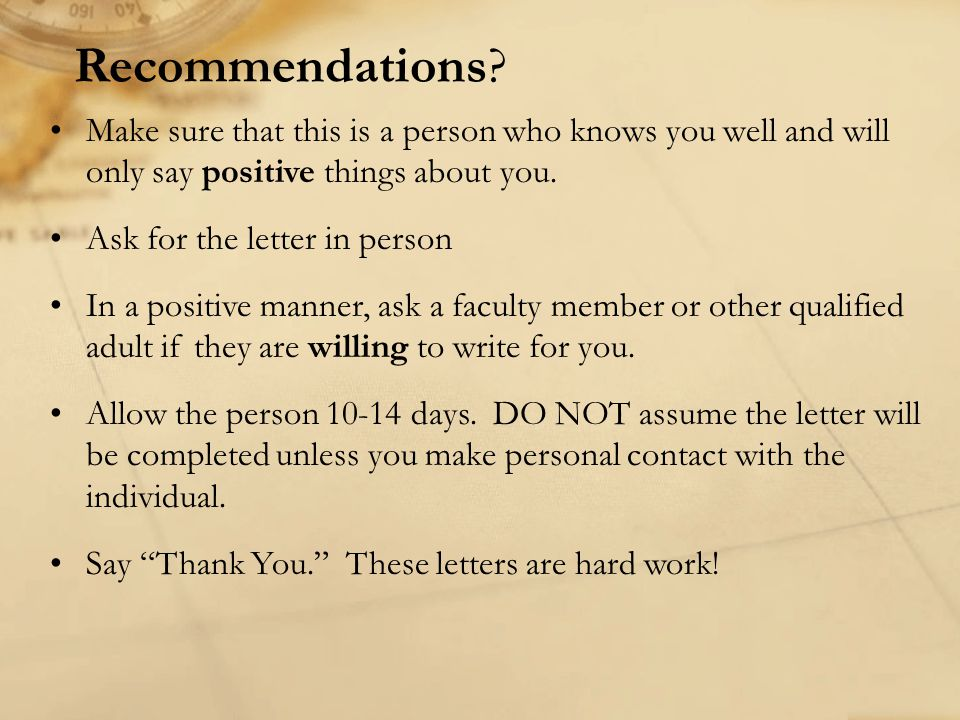 Recommendations Make sure that this is a person who knows you well and will only say positive things about you.