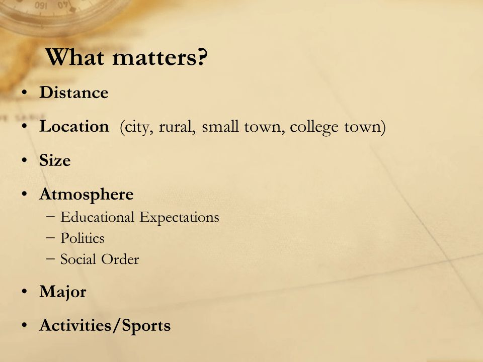 What matters Distance. Location (city, rural, small town, college town) Size. Atmosphere. Educational Expectations.