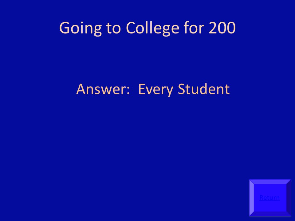 Going to College for 200 Answer: Every Student Return