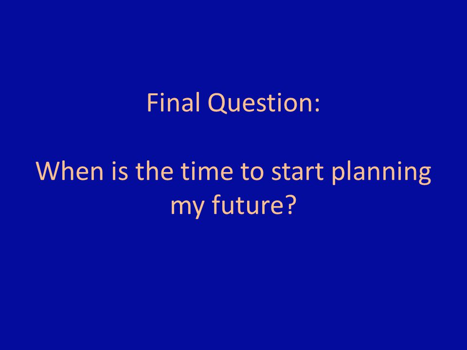 Final Question: When is the time to start planning my future