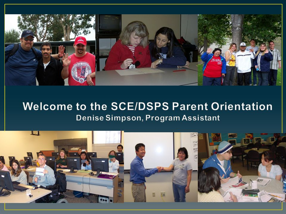 Welcome to the SCE/DSPS Parent Orientation Denise Simpson, Program Assistant