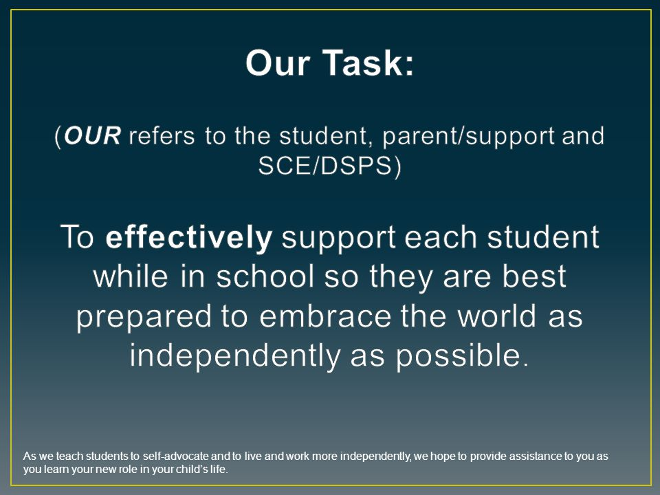Our Task: (OUR refers to the student, parent/support and SCE/DSPS) To effectively support each student while in school so they are best prepared to embrace the world as independently as possible.