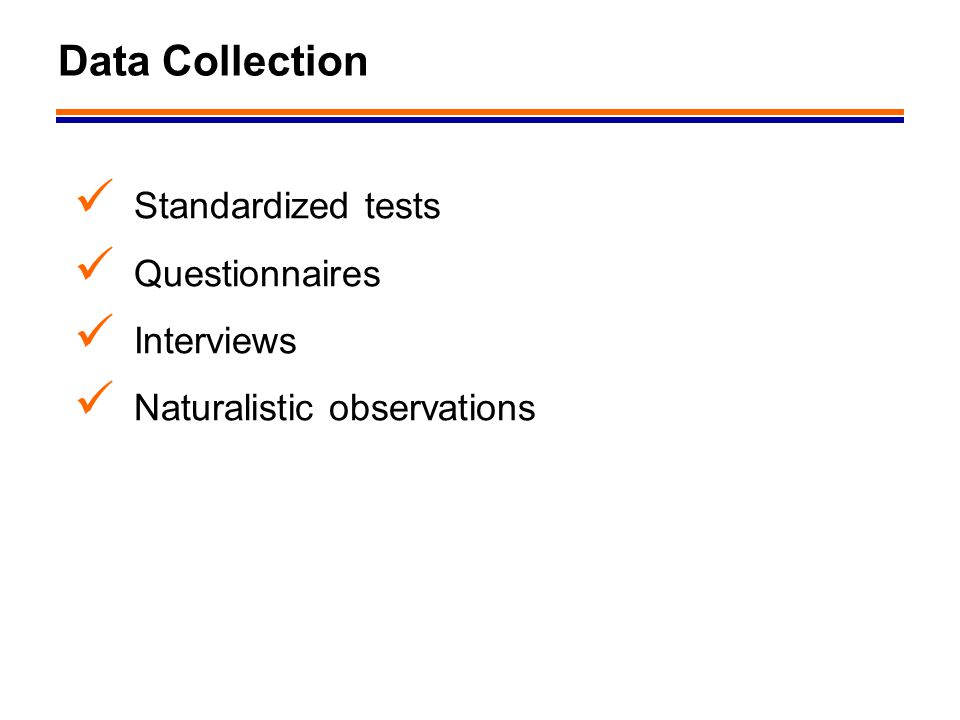 Data Collection Standardized tests Questionnaires Interviews