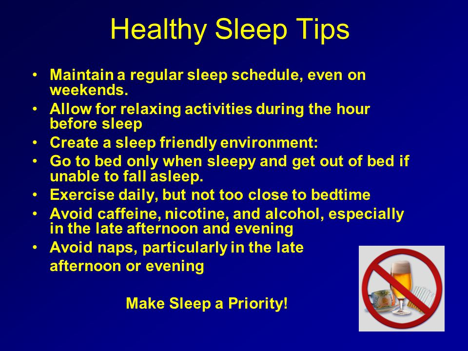 Healthy Sleep Tips Maintain a regular sleep schedule, even on weekends. Allow for relaxing activities during the hour before sleep.