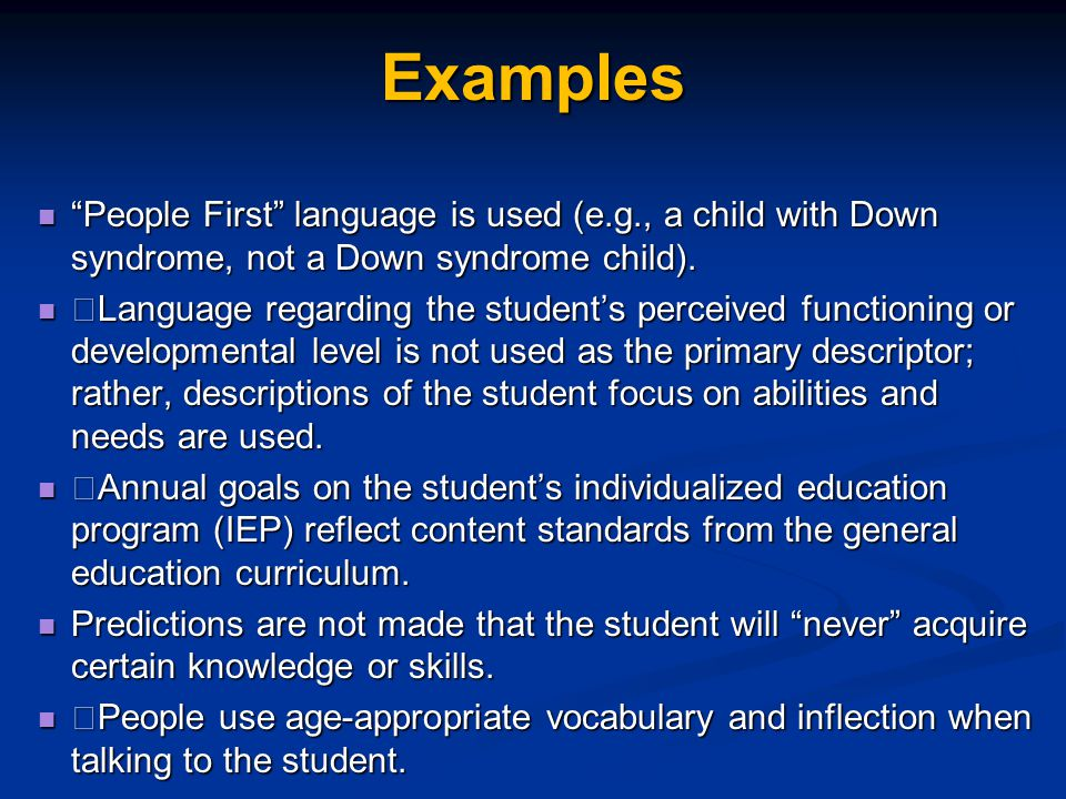 Examples People First language is used (e.g., a child with Down syndrome, not a Down syndrome child).