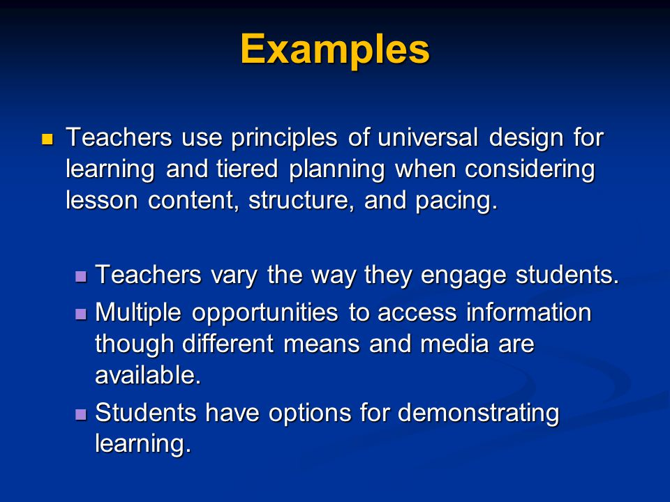 Examples Teachers use principles of universal design for learning and tiered planning when considering lesson content, structure, and pacing.
