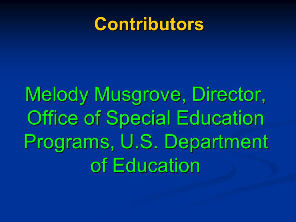 Contributors Melody Musgrove, Director, Office of Special Education Programs, U.S.