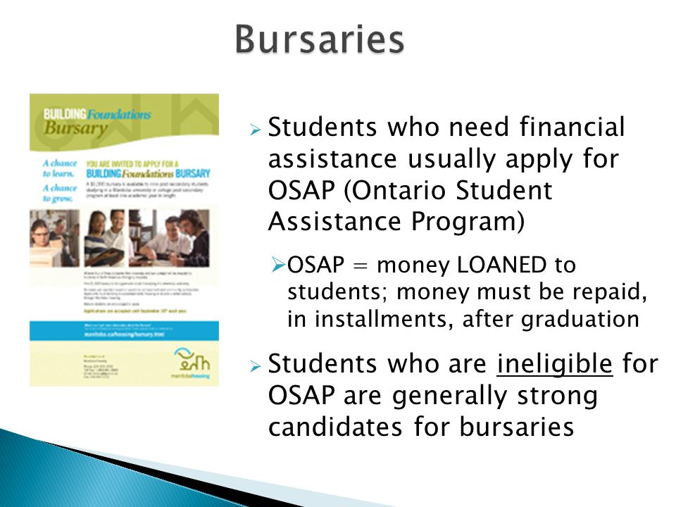 Bursaries Students who need financial assistance usually apply for OSAP (Ontario Student Assistance Program)