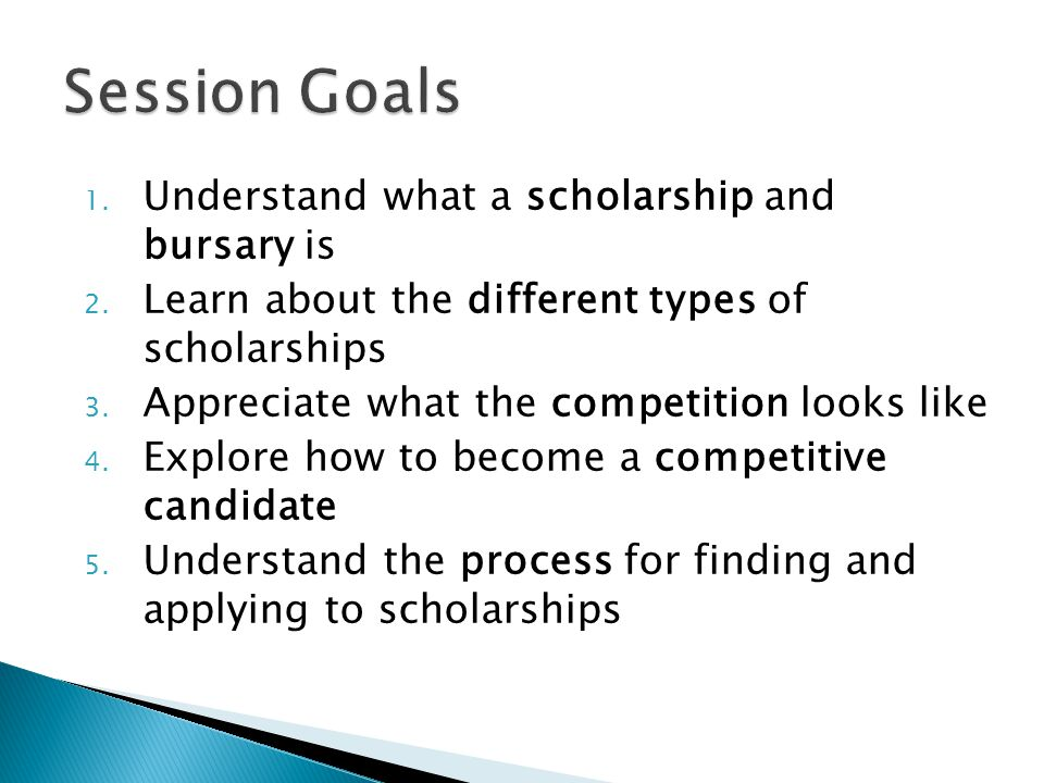 Session Goals Understand what a scholarship and bursary is