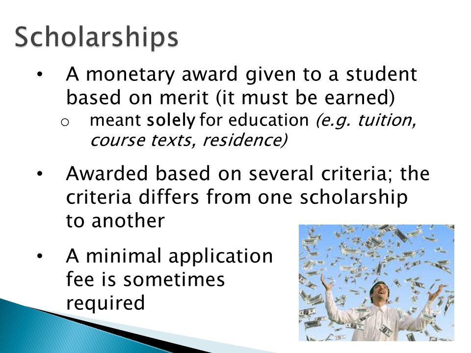 Scholarships A monetary award given to a student based on merit (it must be earned)
