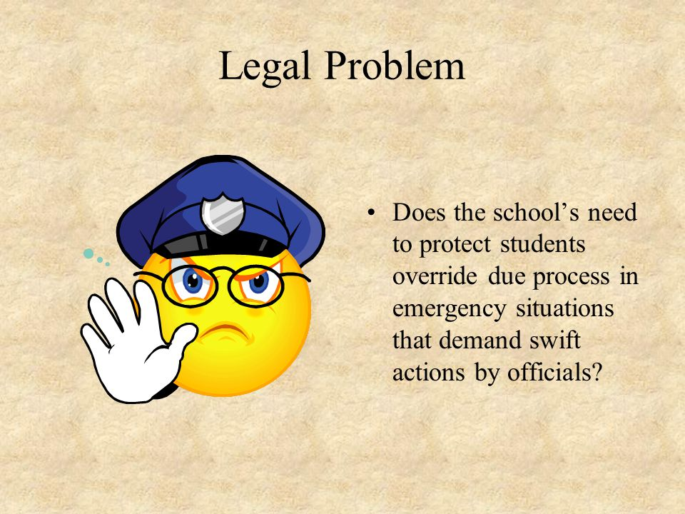 Legal Problem Does the school's need to protect students override due process in emergency situations that demand swift actions by officials