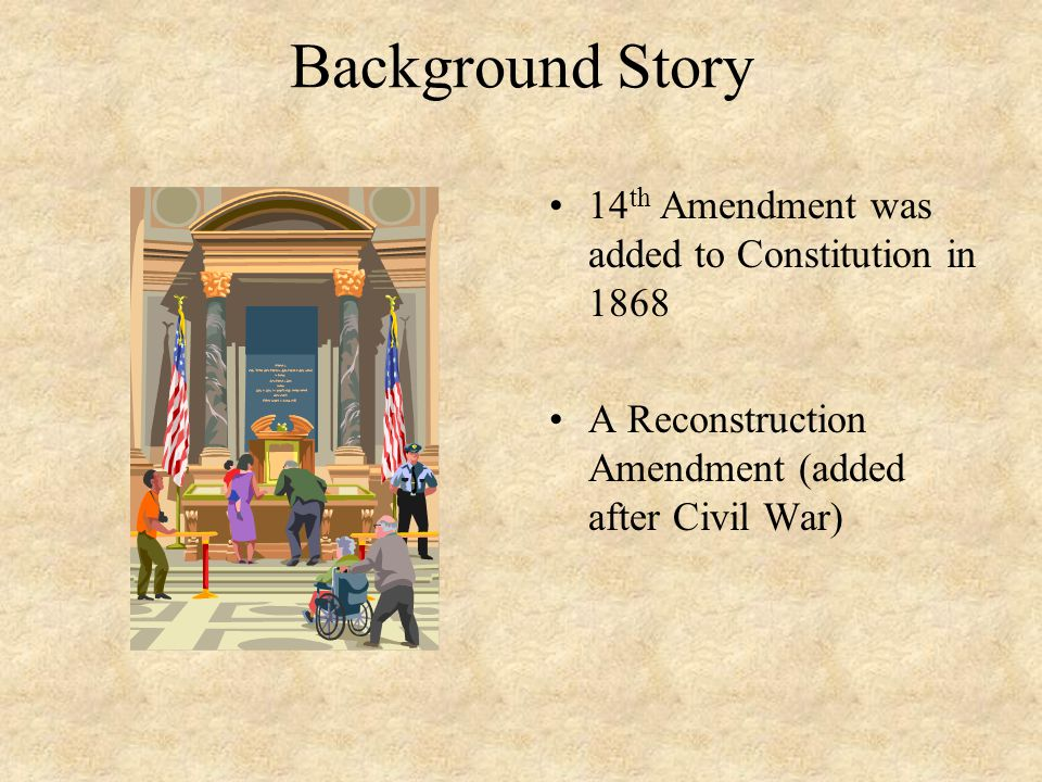 Background Story 14th Amendment was added to Constitution in 1868