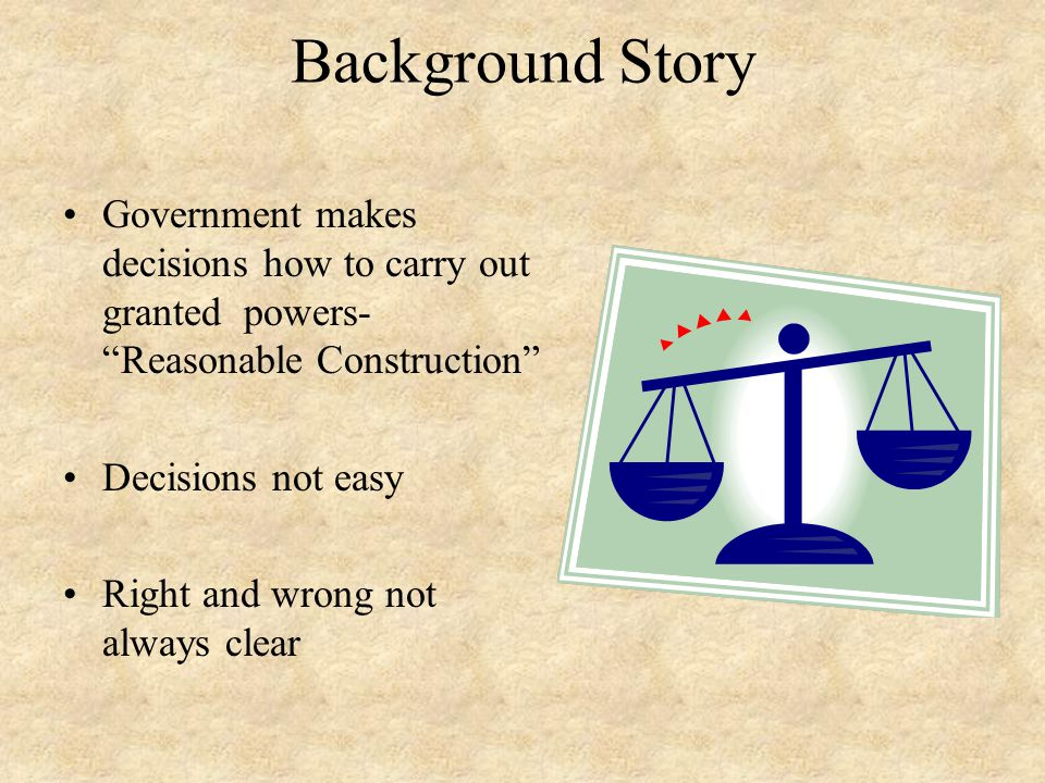 Background Story Government makes decisions how to carry out granted powers- Reasonable Construction
