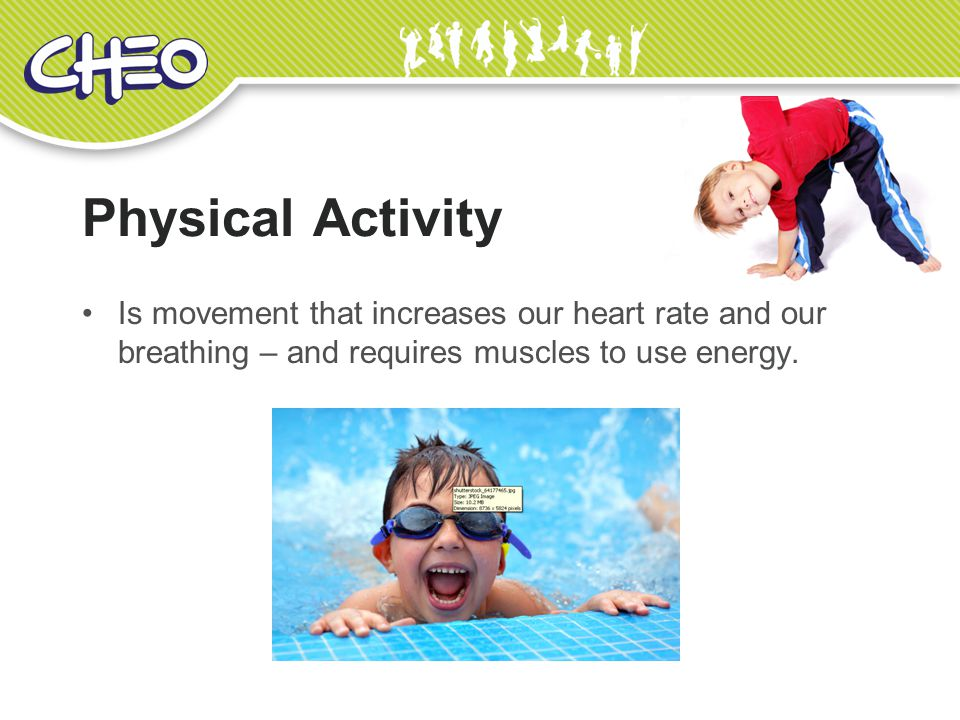Physical Activity Is movement that increases our heart rate and our breathing – and requires muscles to use energy.