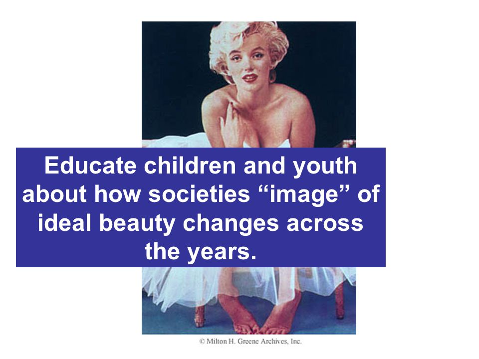 Educate children and youth about how societies image of ideal beauty changes across the years.