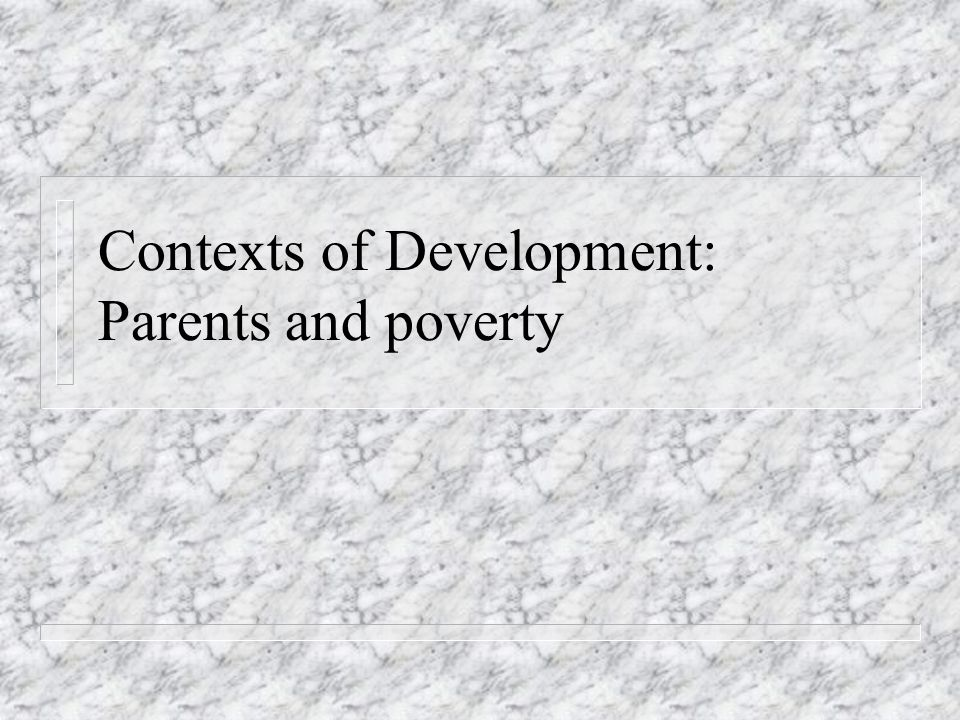 Contexts of Development: Parents and poverty