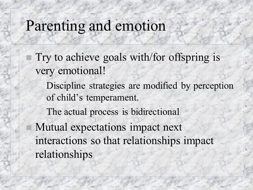 Parenting and emotion Try to achieve goals with/for offspring is very emotional!
