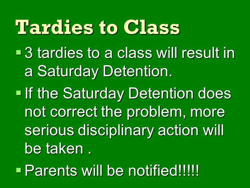 Tardies to Class 3 tardies to a class will result in a Saturday Detention.