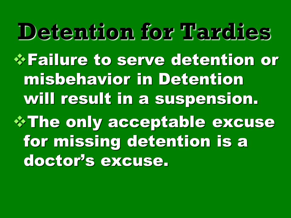 Detention for Tardies Failure to serve detention or misbehavior in Detention will result in a suspension.