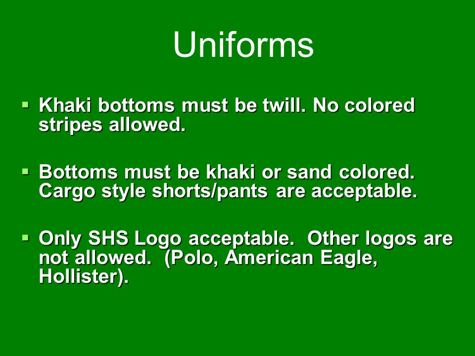 Uniforms Khaki bottoms must be twill. No colored stripes allowed.