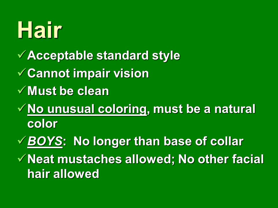 Hair Acceptable standard style Cannot impair vision Must be clean