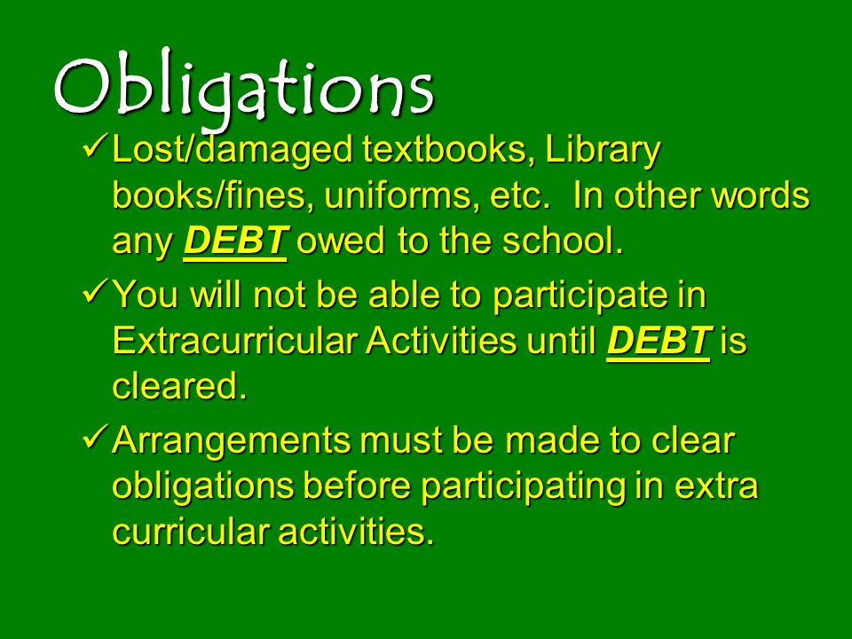 Obligations Lost/damaged textbooks, Library books/fines, uniforms, etc. In other words any DEBT owed to the school.