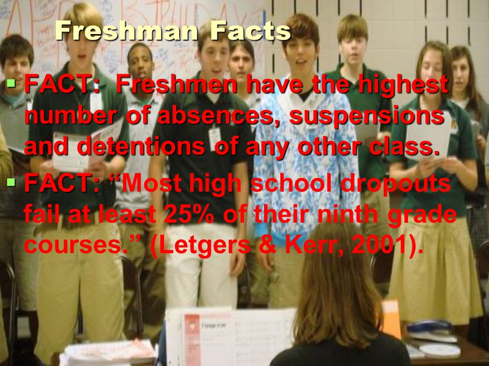 Freshman Facts FACT: Freshmen have the highest number of absences, suspensions and detentions of any other class.