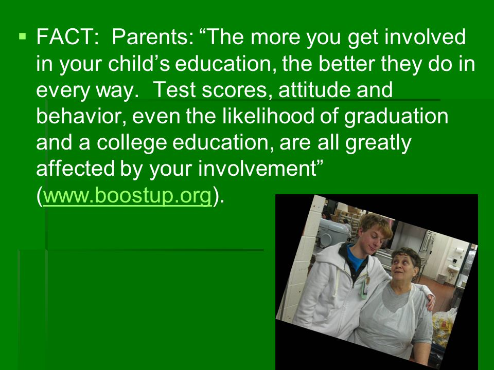 FACT: Parents: The more you get involved in your child's education, the better they do in every way.