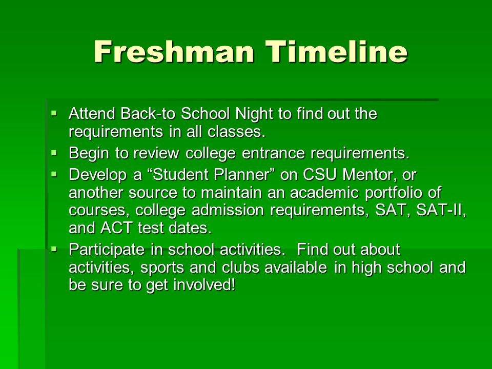 Freshman Timeline Attend Back-to School Night to find out the requirements in all classes. Begin to review college entrance requirements.