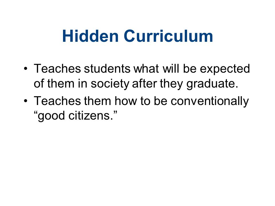 Hidden Curriculum Teaches students what will be expected of them in society after they graduate.