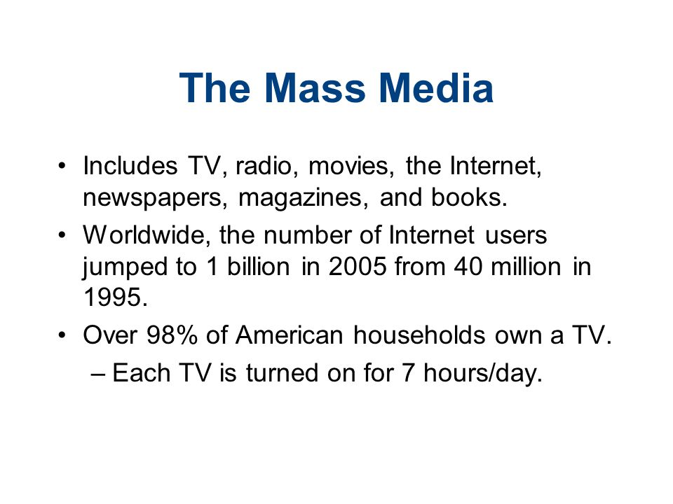 The Mass Media Includes TV, radio, movies, the Internet, newspapers, magazines, and books.