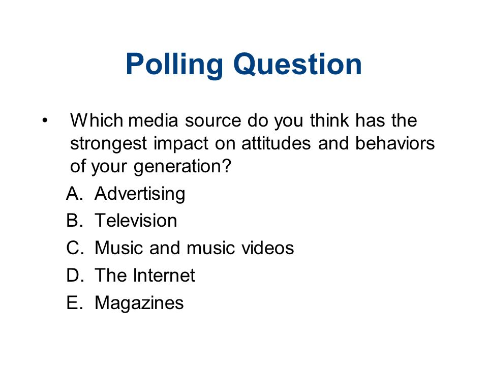 Polling Question Which media source do you think has the strongest impact on attitudes and behaviors of your generation