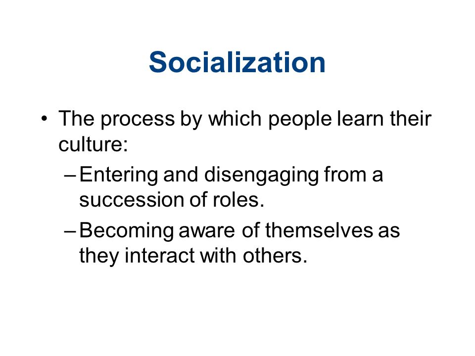 Socialization The process by which people learn their culture: