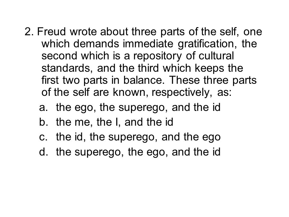 2. Freud wrote about three parts of the self, one which demands immediate gratification, the second which is a repository of cultural standards, and the third which keeps the first two parts in balance. These three parts of the self are known, respectively, as: