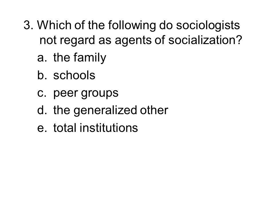 3. Which of the following do sociologists not regard as agents of socialization