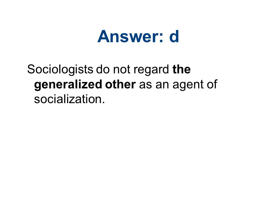 Answer: d Sociologists do not regard the generalized other as an agent of socialization.