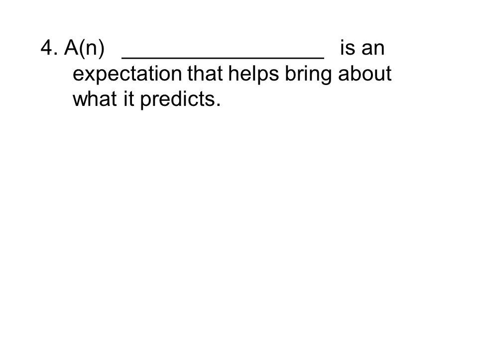 4. A(n) _________________ is an expectation that helps bring about what it predicts.