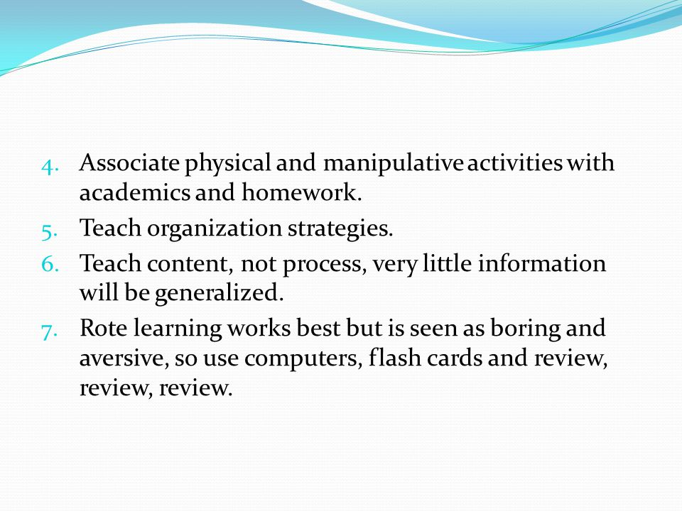 Associate physical and manipulative activities with academics and homework.