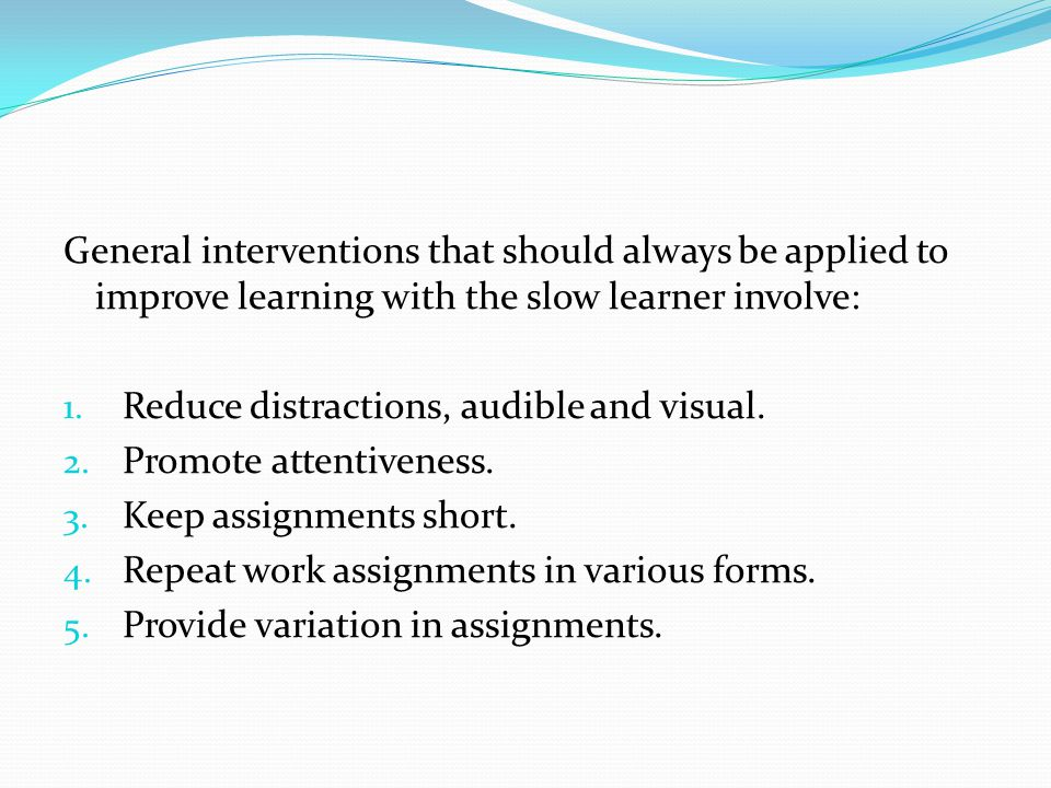 General interventions that should always be applied to improve learning with the slow learner involve: