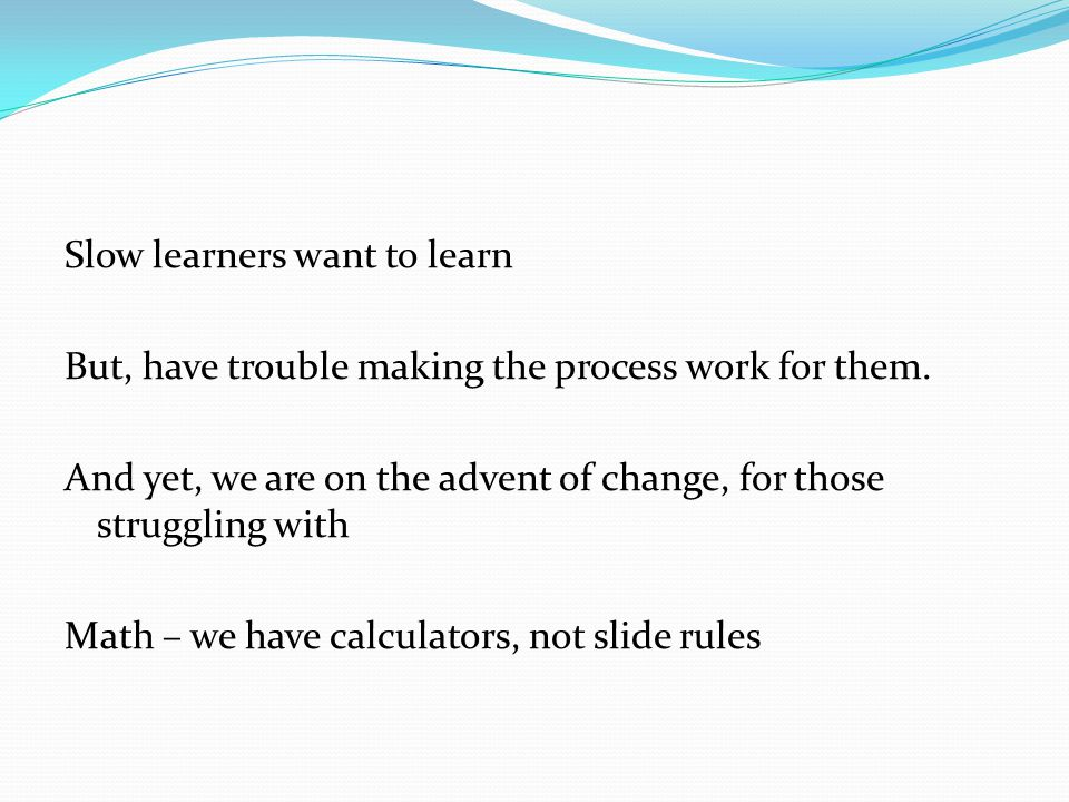 Slow learners want to learn But, have trouble making the process work for them.