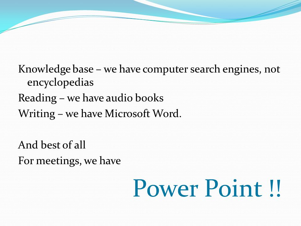 Knowledge base – we have computer search engines, not encyclopedias Reading – we have audio books Writing – we have Microsoft Word.