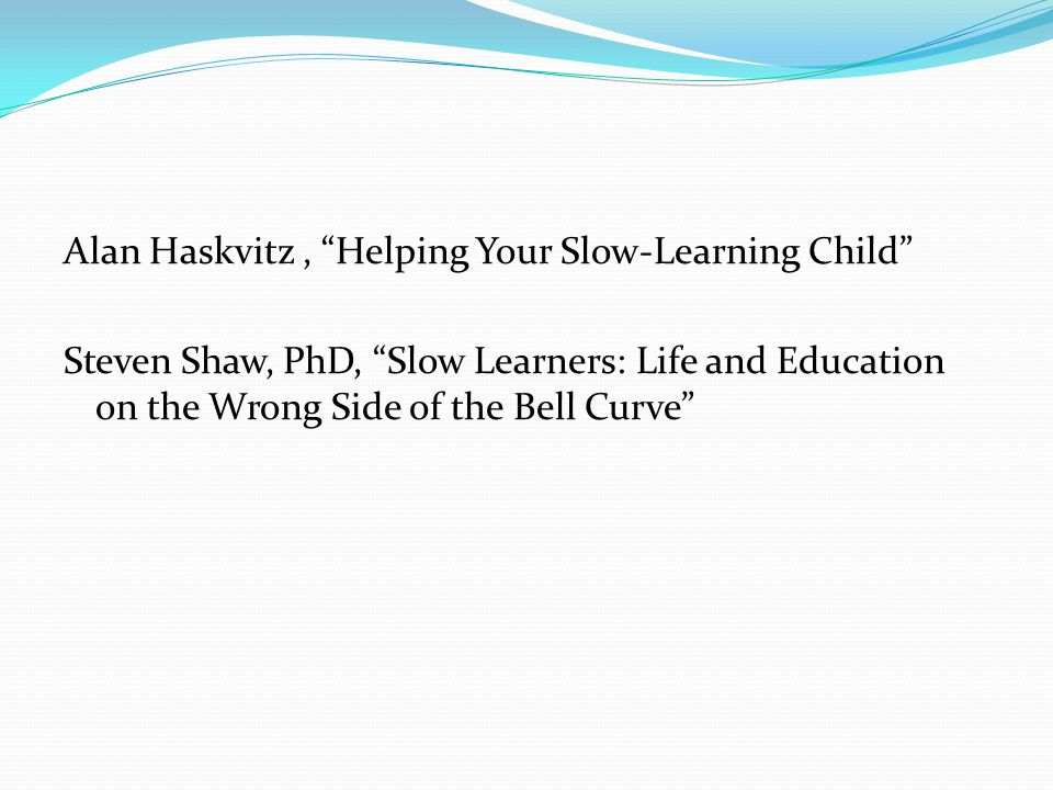 Alan Haskvitz , Helping Your Slow-Learning Child Steven Shaw, PhD, Slow Learners: Life and Education on the Wrong Side of the Bell Curve