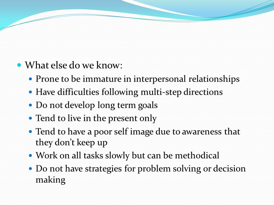 What else do we know: Prone to be immature in interpersonal relationships. Have difficulties following multi-step directions.
