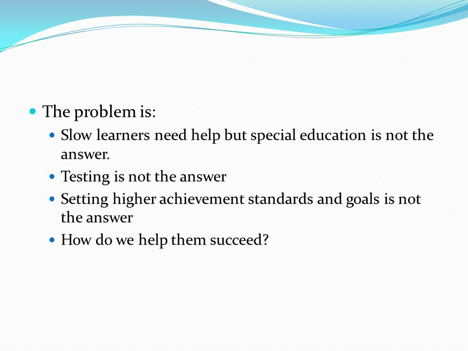 The problem is: Slow learners need help but special education is not the answer. Testing is not the answer.