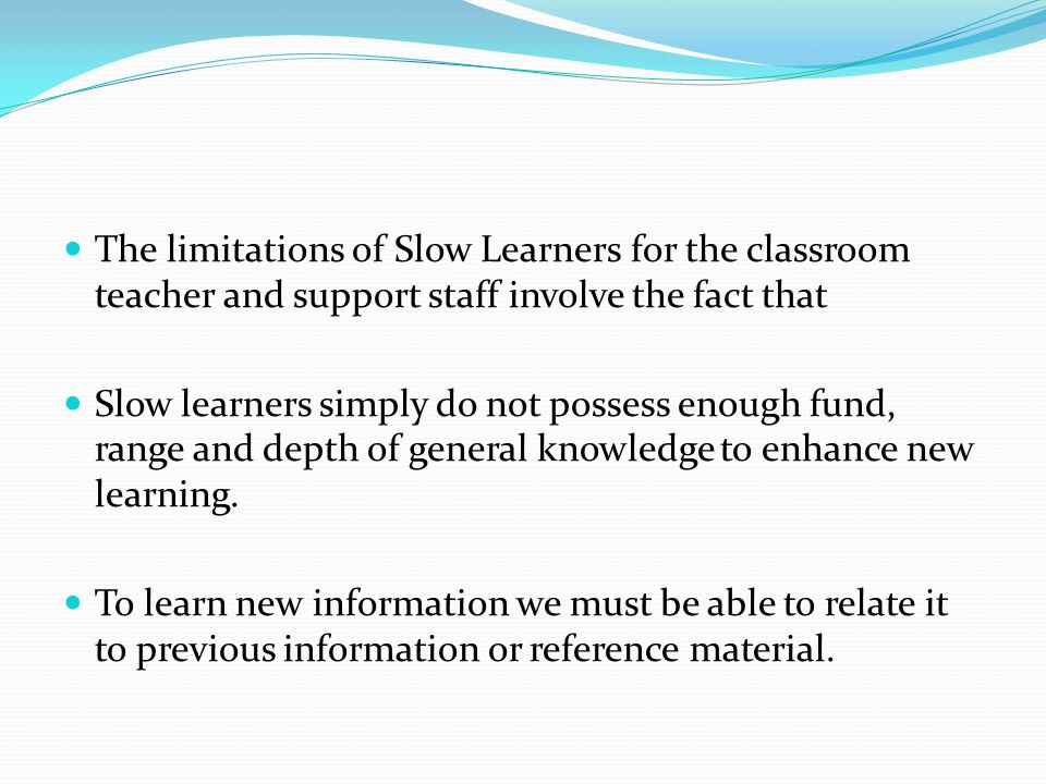 The limitations of Slow Learners for the classroom teacher and support staff involve the fact that