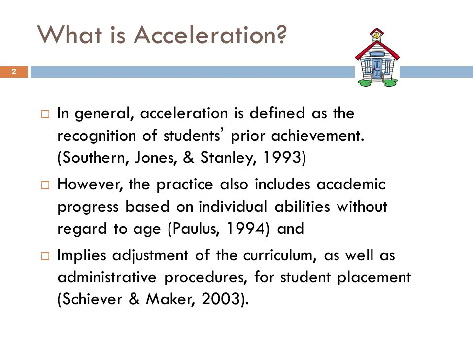 What is Acceleration In general, acceleration is defined as the recognition of students' prior achievement. (Southern, Jones, & Stanley, 1993)